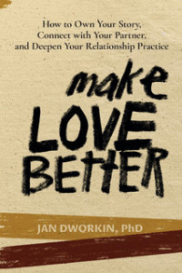 Make Love Better: How to Own Your Story, Connect with Your Partner, and Deepen Your Relationship Practice