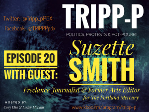 image features text on a dark background. Text says: TRIPP-P Politics, Protests & POT-pourri. Hosts Cory Elia & Lesley McLam. Episode 20, with guest: Suzette Smith. Freelance Journalist & former Arts Editor at The Portland Mercury. kboo.fm/program/TRIPP-P