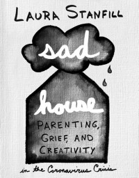 Sad House: Parenting, Grief, and Creativity in the Coronavirus Crisis